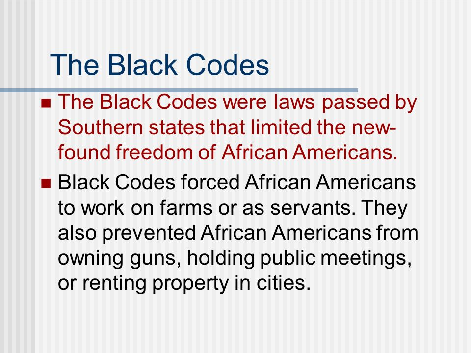 The Black Codes The Black Codes were laws passed by Southern states that limited the new- found freedom of African Americans. Black Codes forced Afric