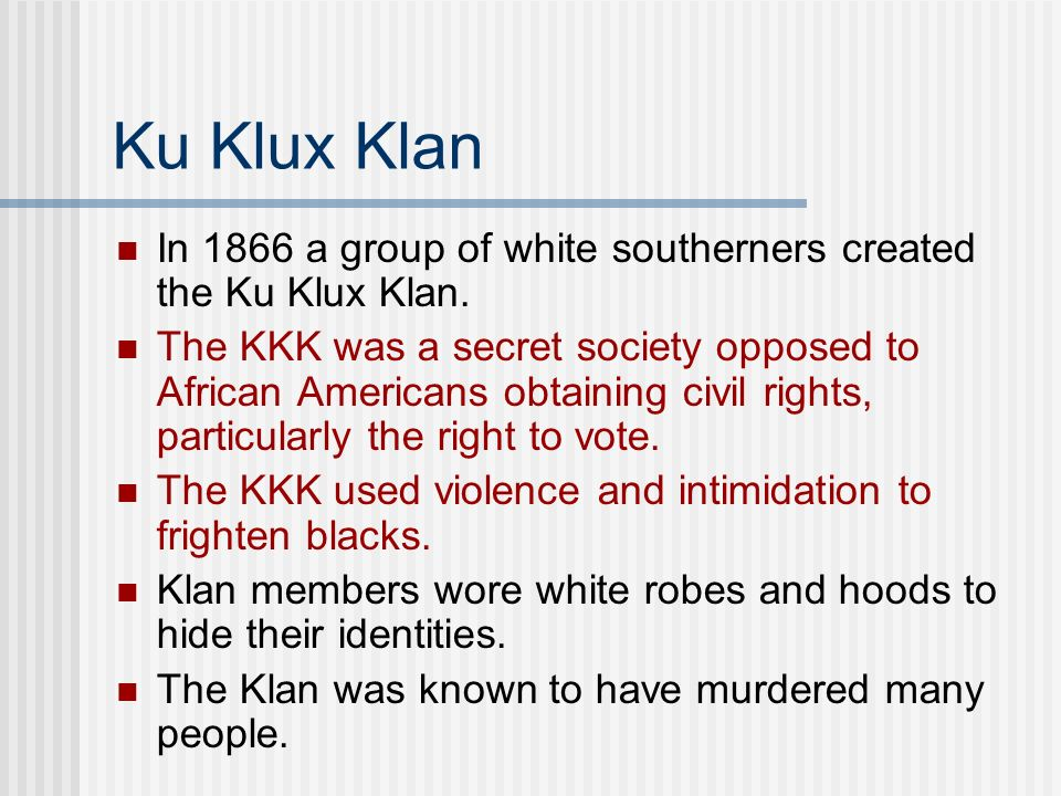 Ku Klux Klan In 1866 a group of white southerners created the Ku Klux Klan. The KKK was a secret society opposed to African Americans obtaining civil