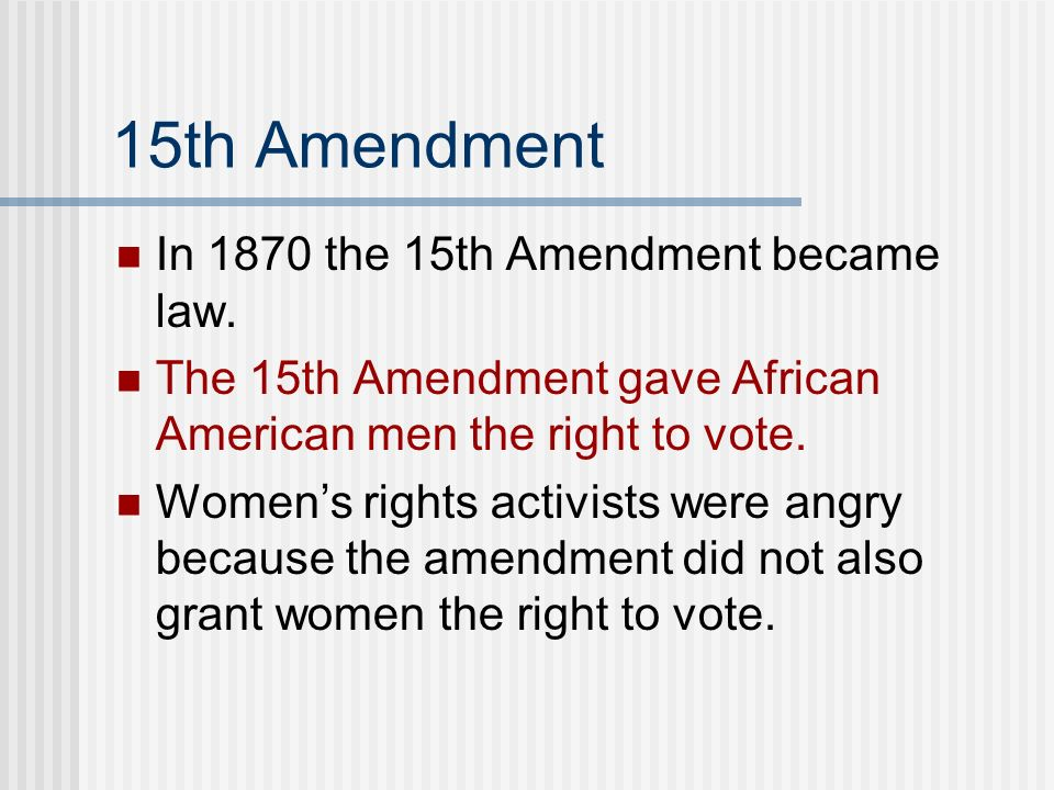 15th Amendment In 1870 the 15th Amendment became law. The 15th Amendment gave African American men the right to vote. Womens rights activists were ang