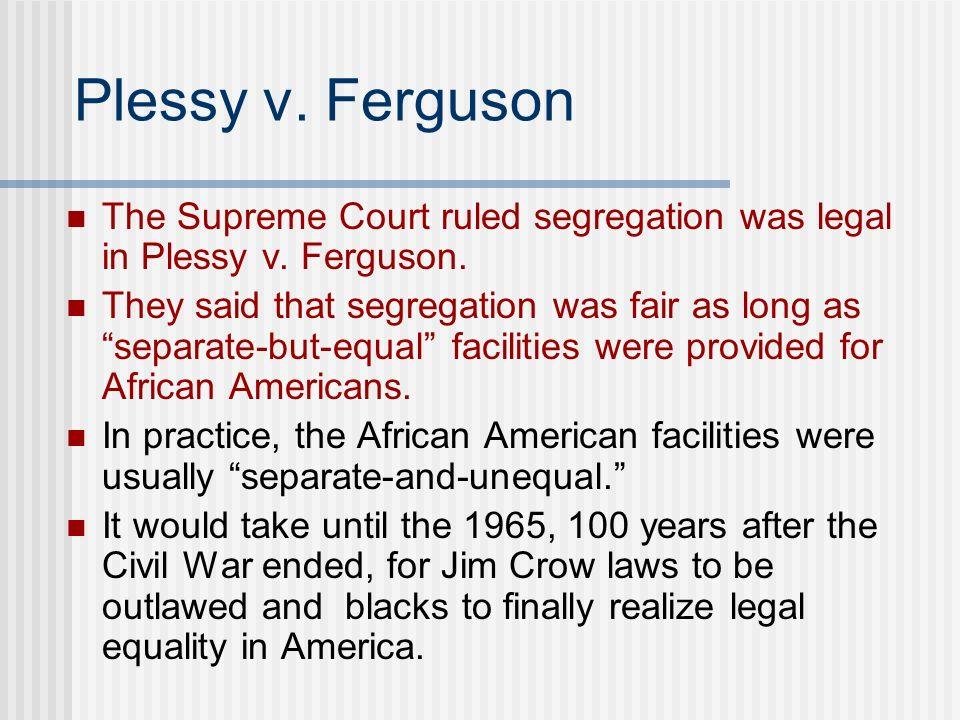 Plessy v. Ferguson The Supreme Court ruled segregation was legal in Plessy v. Ferguson. They said that segregation was fair as long as separate-but-eq