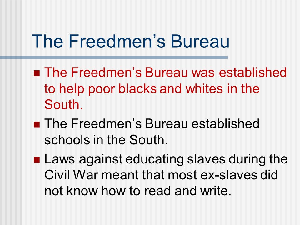 The Freedmens Bureau The Freedmens Bureau was established to help poor blacks and whites in the South. The Freedmens Bureau established schools in the