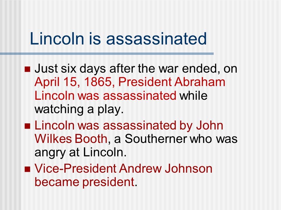Lincoln is assassinated Just six days after the war ended, on April 15, 1865, President Abraham Lincoln was assassinated while watching a play. Lincol