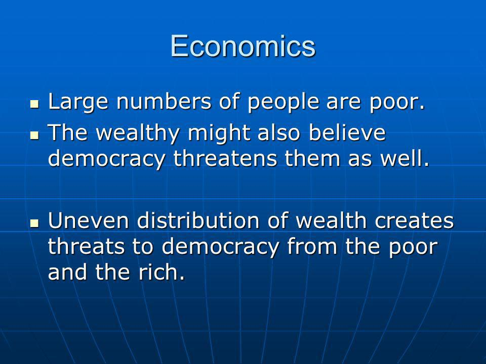 Economics Large numbers of people are poor. Large numbers of people are poor. The wealthy might also believe democracy threatens them as well. The wea