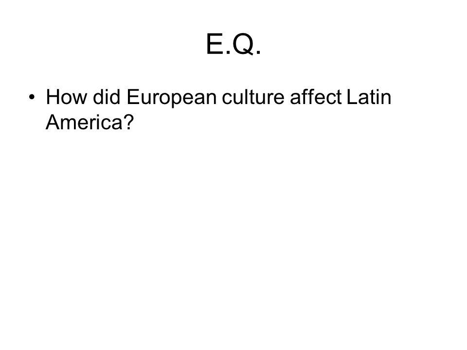 E.Q. How did European culture affect Latin America?