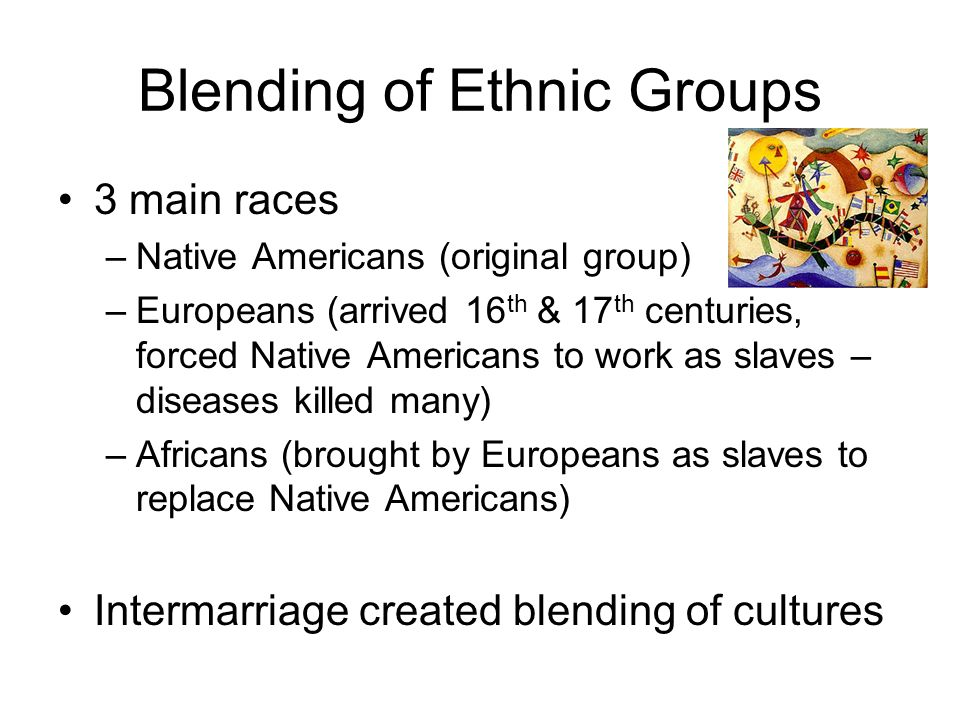 Blending of Ethnic Groups 3 main races –Native Americans (original group) –Europeans (arrived 16 th & 17 th centuries, forced Native Americans to work