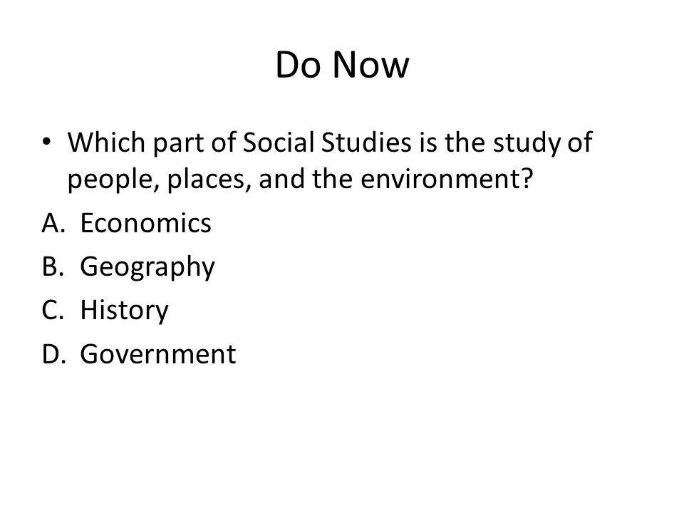 Do Now Which part of Social Studies is the study of people, places, and the environment.