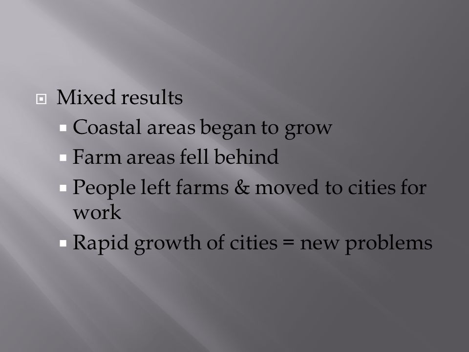 Mixed results Coastal areas began to grow Farm areas fell behind People left farms & moved to cities for work Rapid growth of cities = new problems