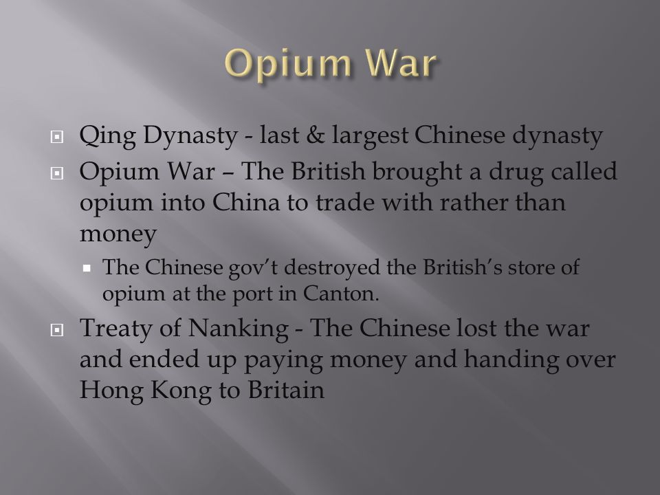 Qing Dynasty - last & largest Chinese dynasty Opium War – The British brought a drug called opium into China to trade with rather than money The Chine