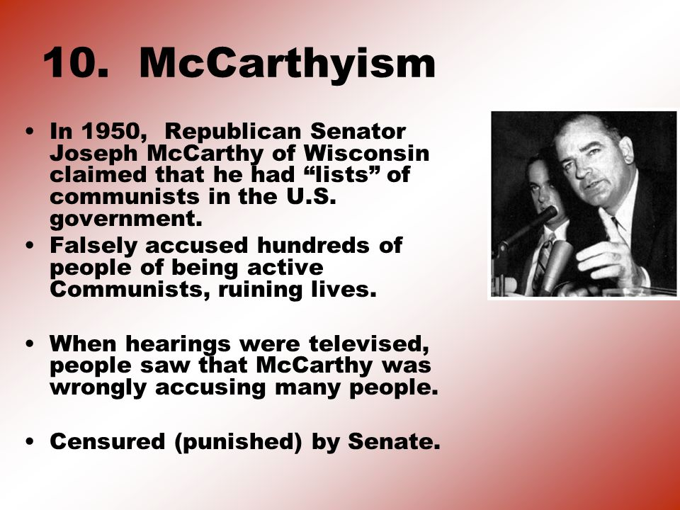 10. McCarthyism In 1950, Republican Senator Joseph McCarthy of Wisconsin claimed that he had lists of communists in the U.S. government. Falsely accus
