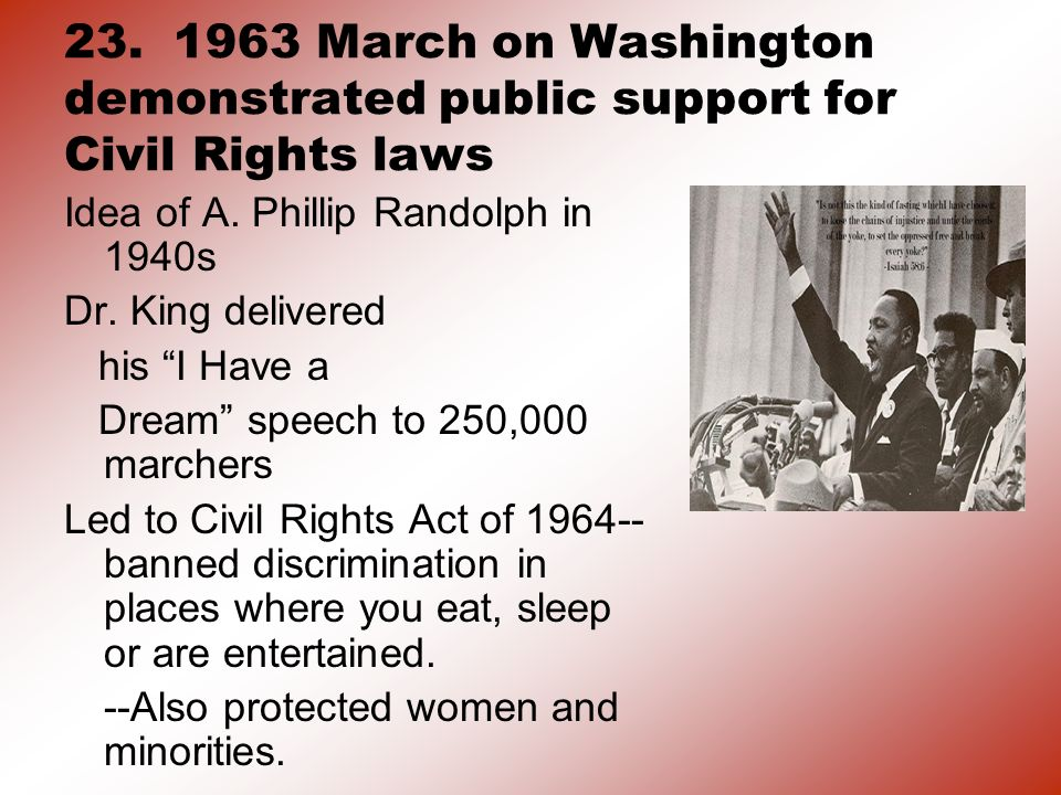 23. 1963 March on Washington demonstrated public support for Civil Rights laws Idea of A. Phillip Randolph in 1940s Dr. King delivered his I Have a Dr