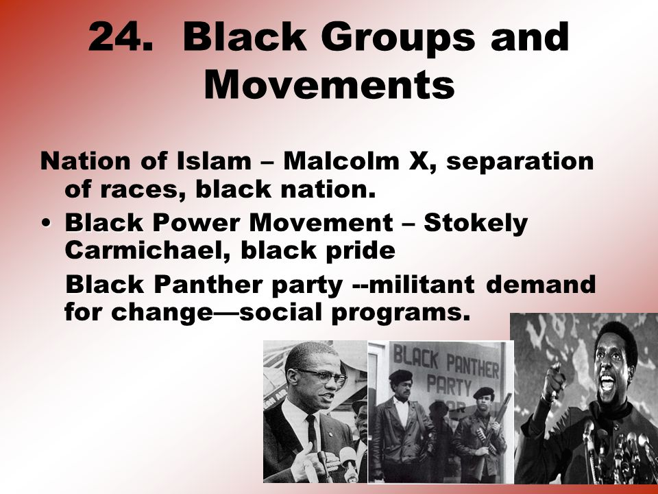 24. Black Groups and Movements Malcolm X Nation of Islam – Malcolm X, separation of races, black nation. Black Power MovementBlack Power Movement – St