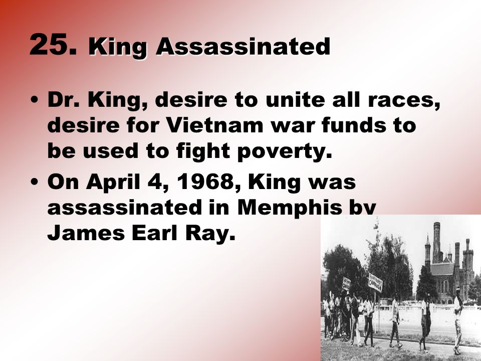 King Assassinated 25. King Assassinated Dr. King, desire to unite all races, desire for Vietnam war funds to be used to fight poverty. On April 4, 196