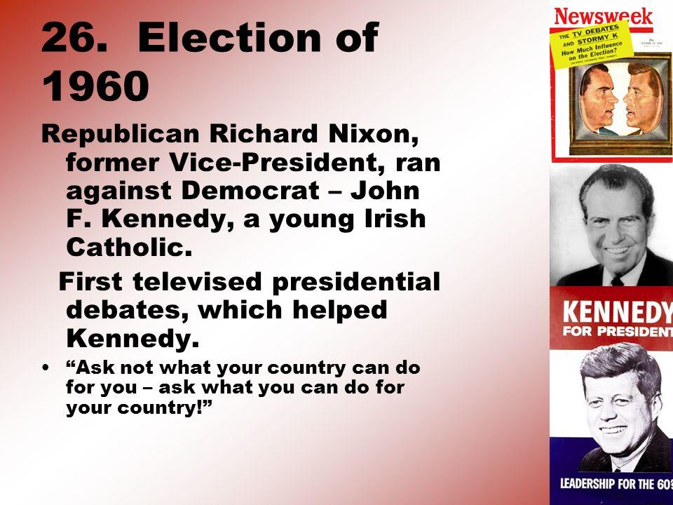 26. Election of 1960 Republican Richard Nixon, former Vice-President, ran against Democrat – John F. Kennedy, a young Irish Catholic. First televised