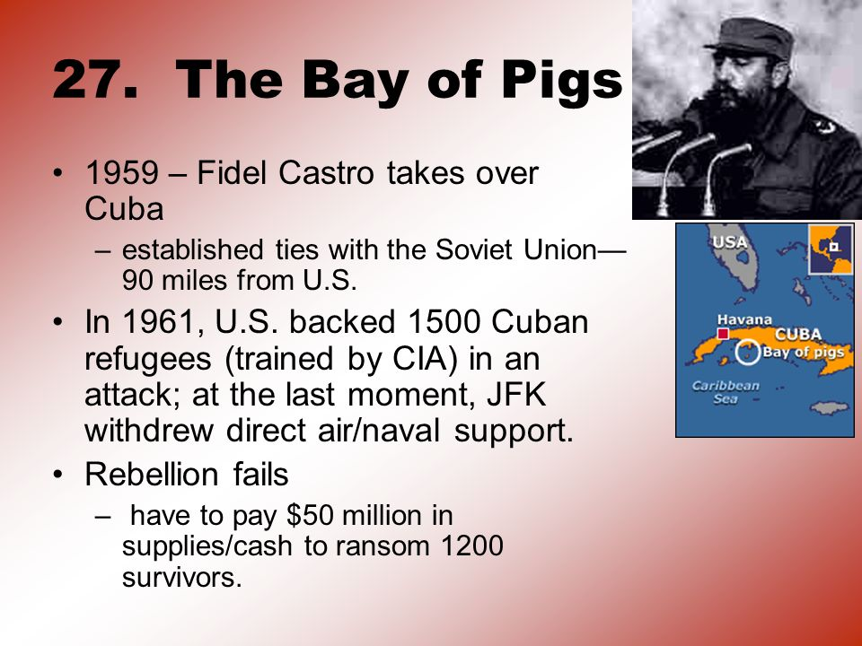 27. The Bay of Pigs 1959 – Fidel Castro takes over Cuba –established ties with the Soviet Union 90 miles from U.S. In 1961, U.S. backed 1500 Cuban ref