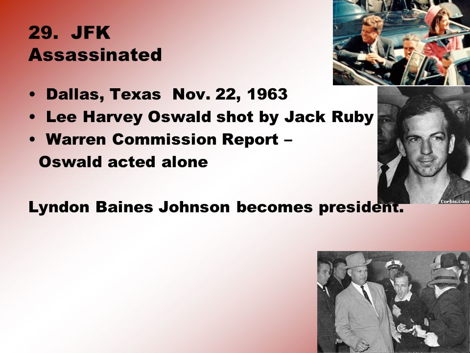 29. JFK Assassinated Dallas, Texas Nov. 22, 1963 Lee Harvey Oswald shot by Jack Ruby Warren Commission Report – Oswald acted alone Lyndon Baines Johns