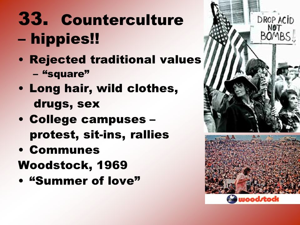 33. Counterculture – hippies!! Rejected traditional values –square Long hair, wild clothes, drugs, sex College campuses – protest, sit-ins, rallies Co