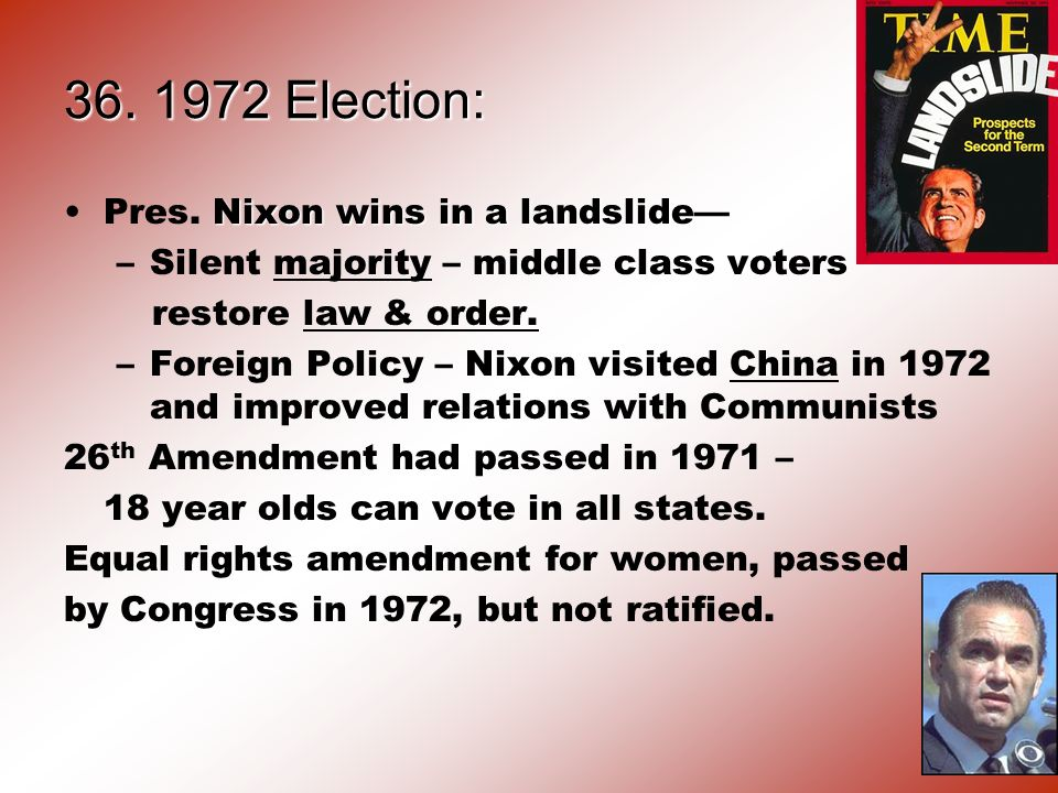 36. 1972 Election: Nixon wins in a landslidePres. Nixon wins in a landslide –Silent majority – middle class voters restore law & order. –Foreign Polic