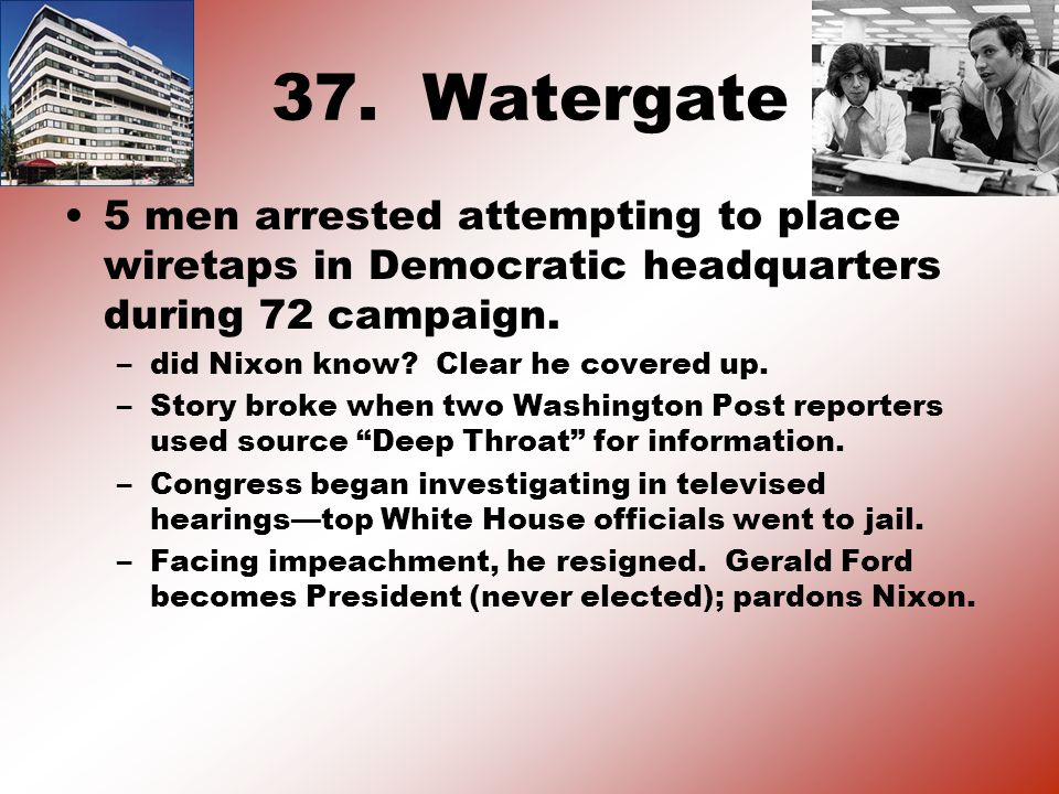 37. Watergate 5 men arrested attempting to place wiretaps in Democratic headquarters during 72 campaign. –did Nixon know? Clear he covered up. –Story