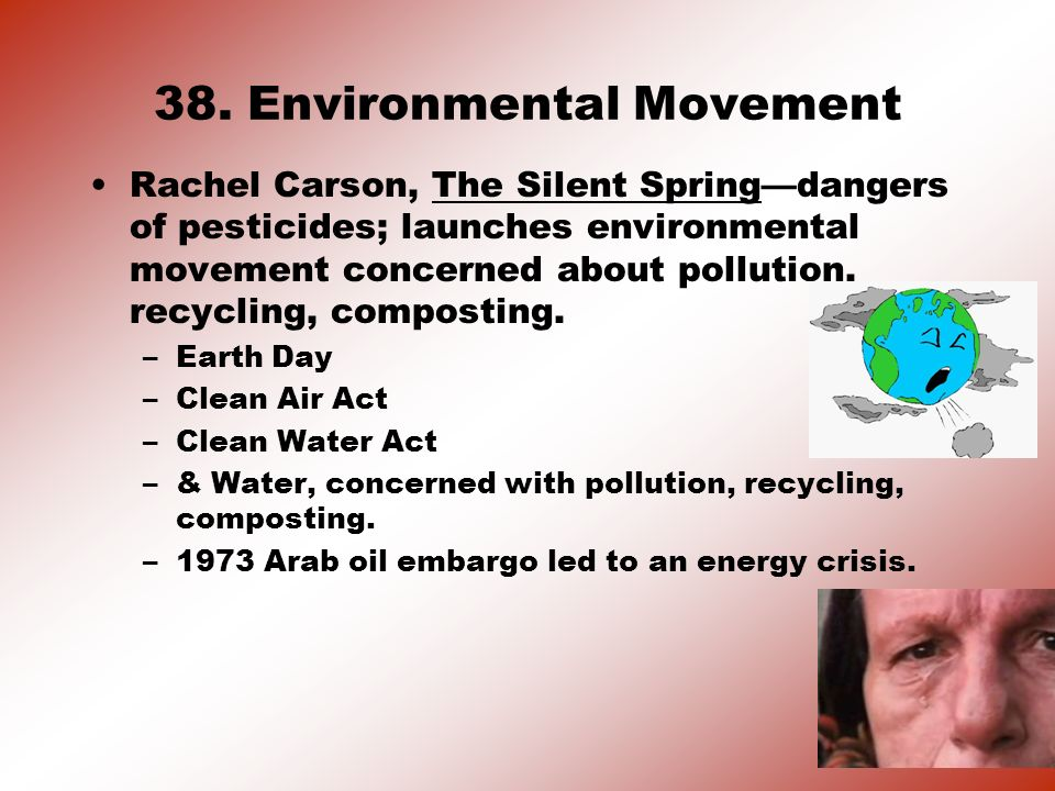 38. Environmental Movement Rachel Carson, The Silent Springdangers of pesticides; launches environmental movement concerned about pollution, recycling