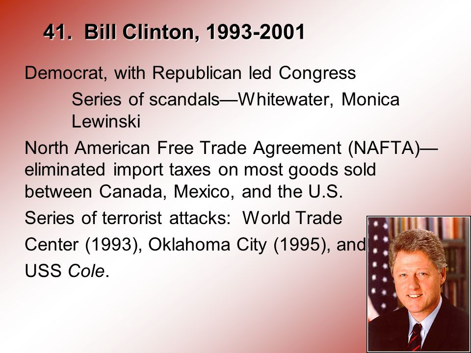 41. Bill Clinton, 1993-2001 Democrat, with Republican led Congress Series of scandalsWhitewater, Monica Lewinski North American Free Trade Agreement (