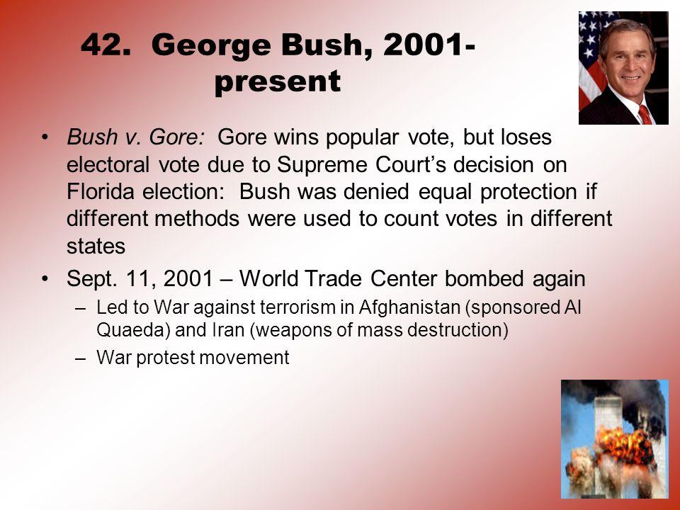 42. George Bush, 2001- present Bush v. Gore: Gore wins popular vote, but loses electoral vote due to Supreme Courts decision on Florida election: Bush