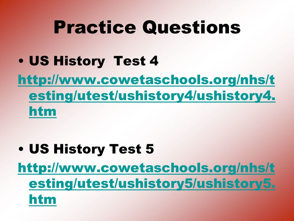 Practice Questions US History Test 4 http://www.cowetaschools.org/nhs/t esting/utest/ushistory4/ushistory4. htm US History Test 5 http://www.cowetasch