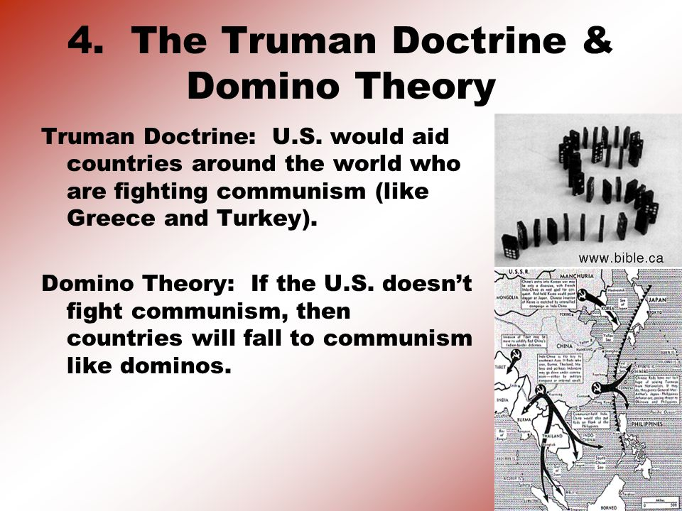4. The Truman Doctrine & Domino Theory Truman Doctrine: U.S. would aid countries around the world who are fighting communism (like Greece and Turkey).