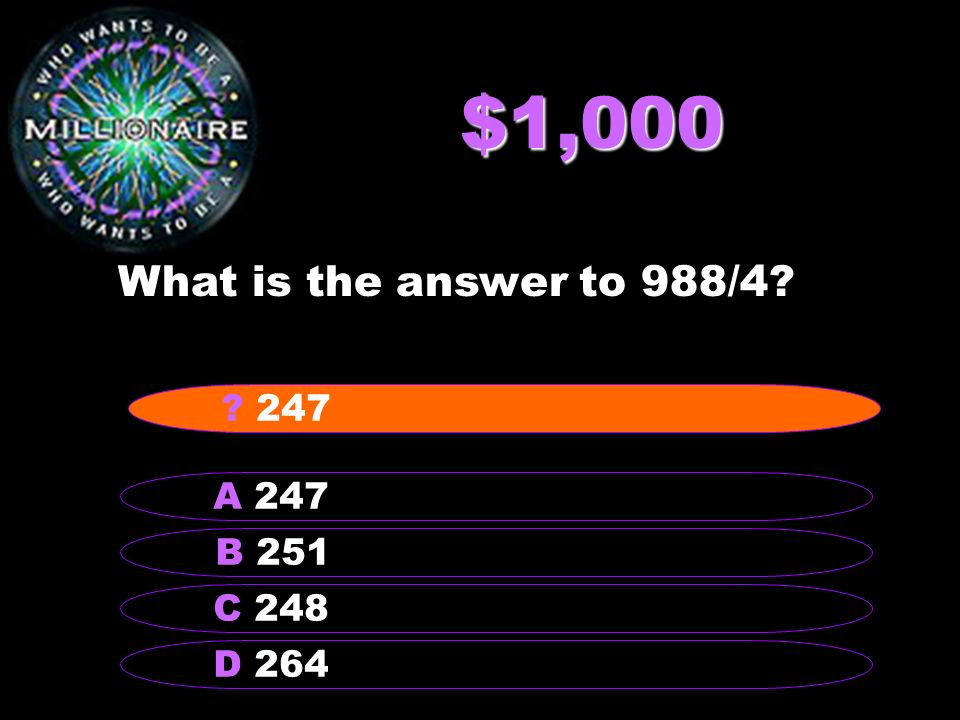$1,000 What is the answer to 988/4? B 251 A 247 C 248 D 264 ? 247