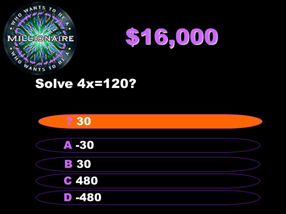 $16,000 Solve 4x=120 B 30 A -30 C 480 D -480 30
