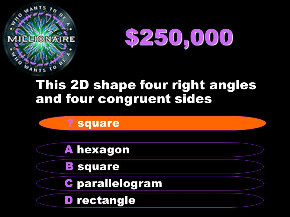 $250,000 This 2D shape four right angles and four congruent sides B square A hexagon C parallelogram D rectangle ? square