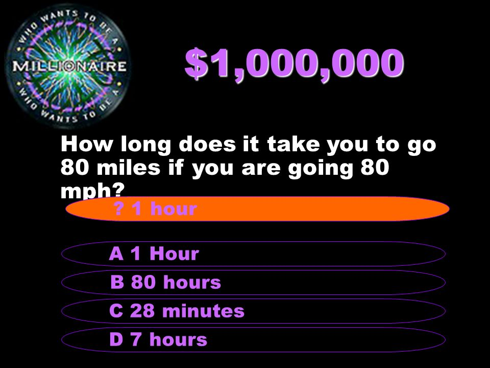 $1,000,000 How long does it take you to go 80 miles if you are going 80 mph.