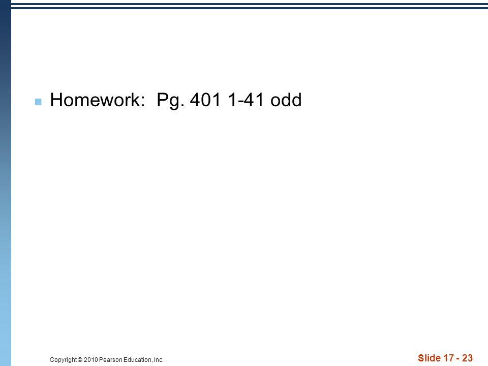 Copyright © 2010 Pearson Education, Inc. Slide 17 - 23 Homework: Pg. 401 1-41 odd