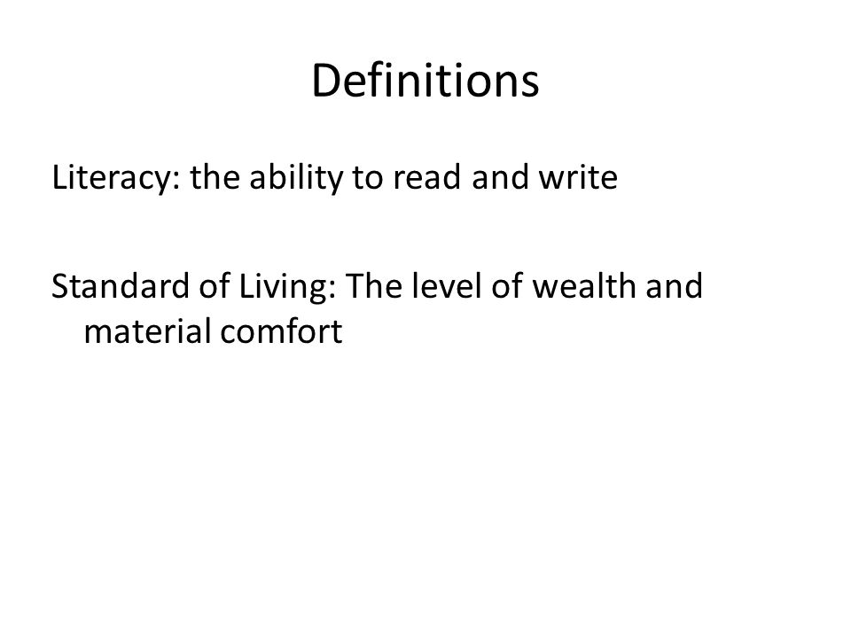 Definitions Literacy: the ability to read and write Standard of Living: The level of wealth and material comfort
