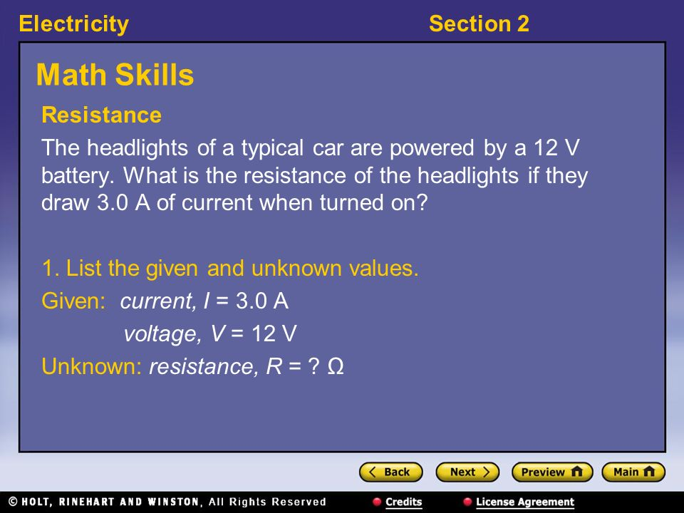 ElectricitySection 2 Math Skills Resistance The headlights of a typical car are powered by a 12 V battery. What is the resistance of the headlights if