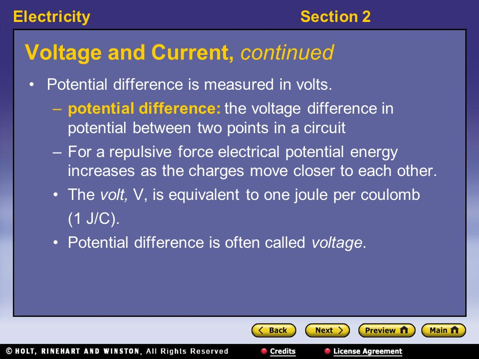 ElectricitySection 2 Voltage and Current, continued Potential difference is measured in volts. –potential difference: the voltage difference in potent
