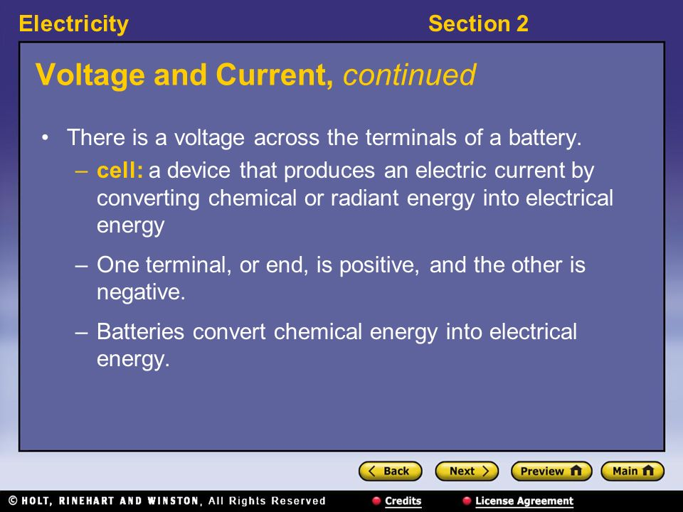 ElectricitySection 2 Voltage and Current, continued There is a voltage across the terminals of a battery. –cell: a device that produces an electric cu