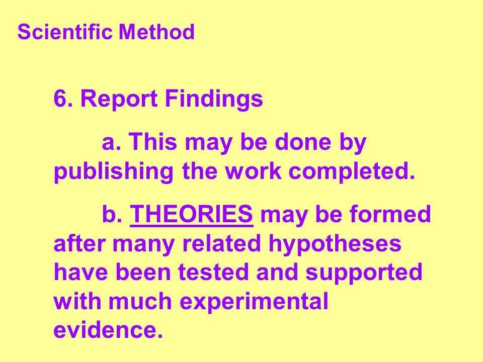 Scientific Method 6. Report Findings a. This may be done by publishing the work completed. b. THEORIES may be formed after many related hypotheses hav