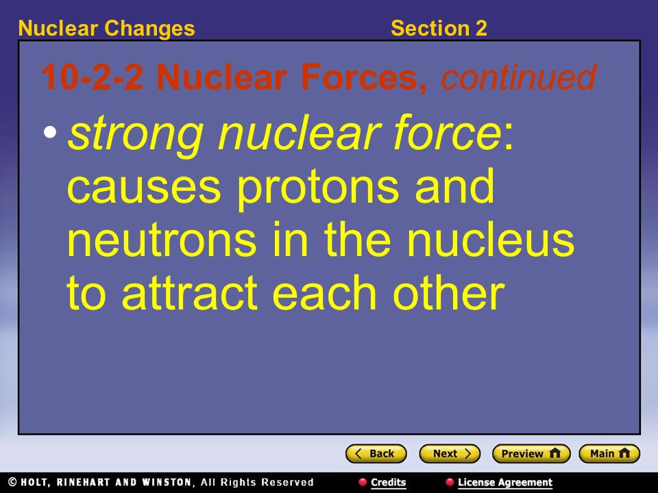 Section 2Nuclear Changes 10-2-2 Nuclear Forces, continued strong nuclear force: causes protons and neutrons in the nucleus to attract each other