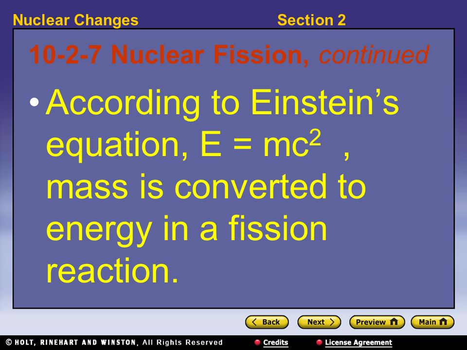 Section 2Nuclear Changes 10-2-7 Nuclear Fission, continued According to Einsteins equation, E = mc 2, mass is converted to energy in a fission reactio