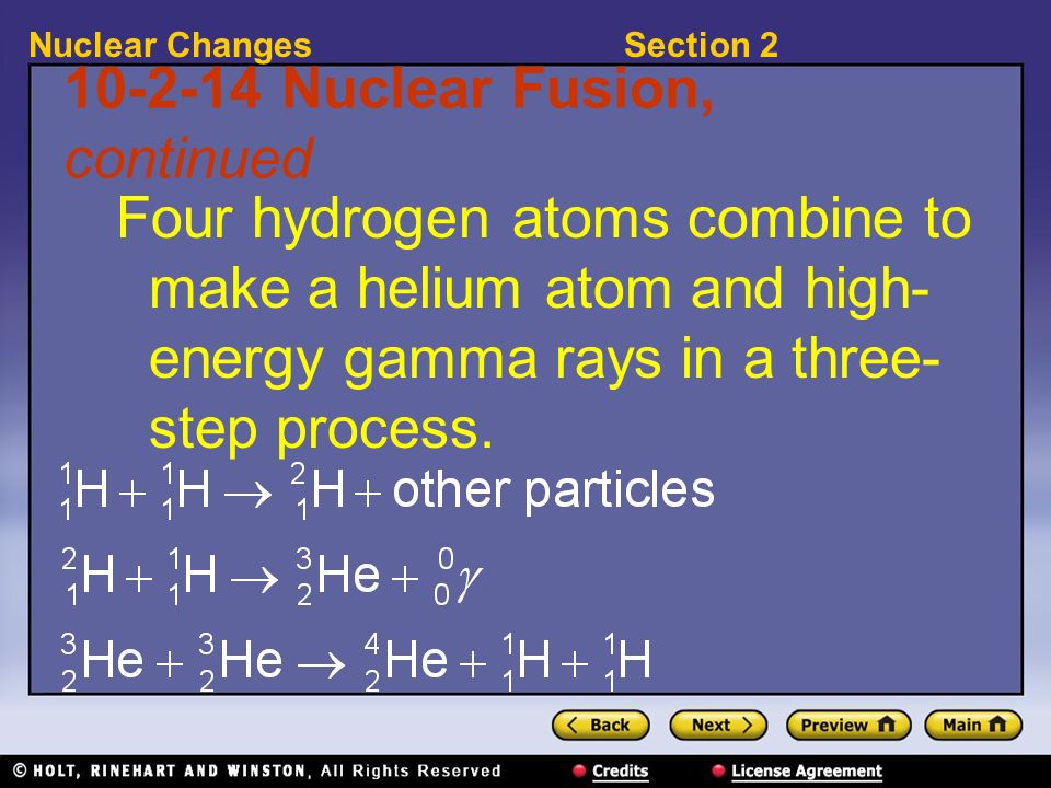 Section 2Nuclear Changes 10-2-14 Nuclear Fusion, continued Four hydrogen atoms combine to make a helium atom and high- energy gamma rays in a three- s