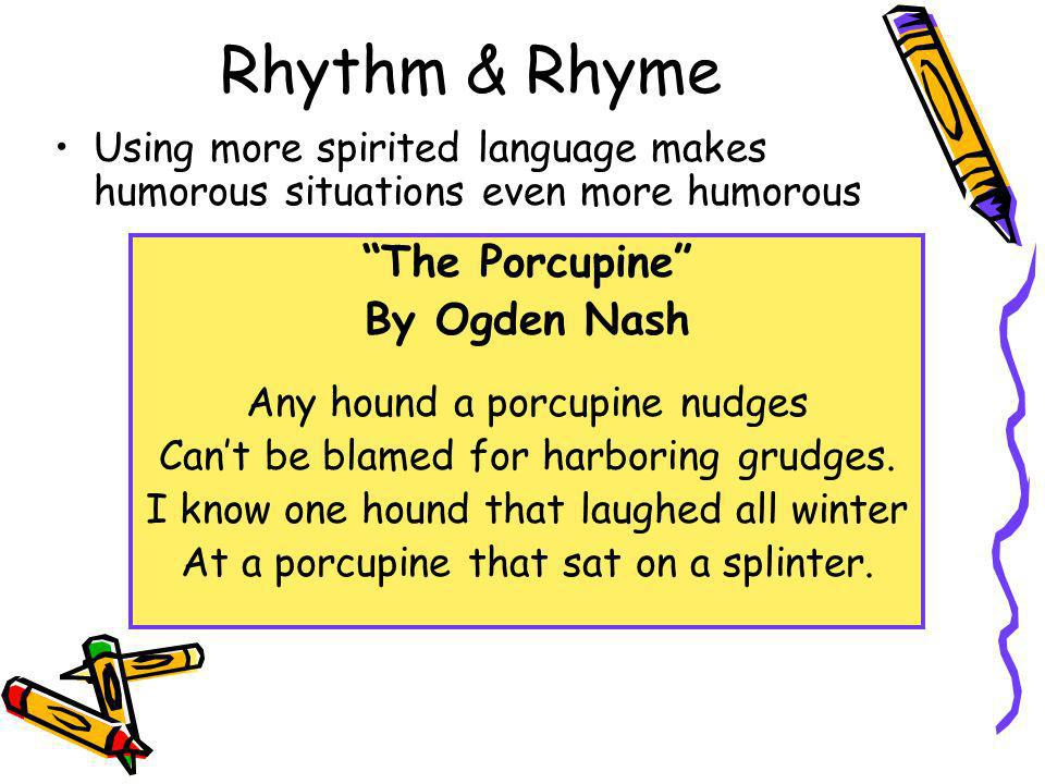 Rhythm & Rhyme Using more spirited language makes humorous situations even more humorous The Porcupine By Ogden Nash Any hound a porcupine nudges Cant