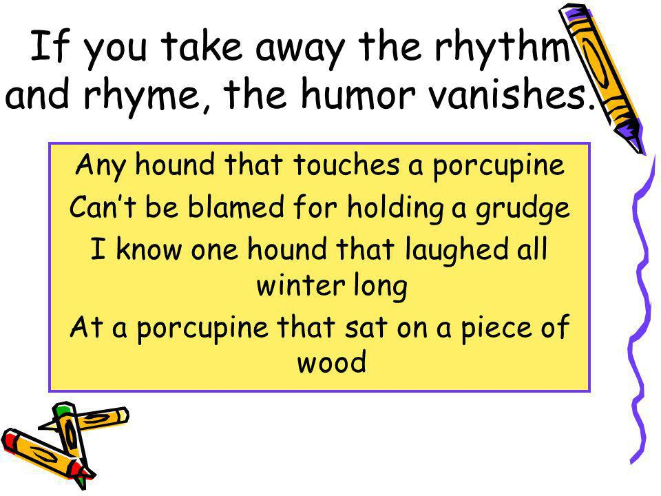 If you take away the rhythm and rhyme, the humor vanishes. Any hound that touches a porcupine Cant be blamed for holding a grudge I know one hound tha