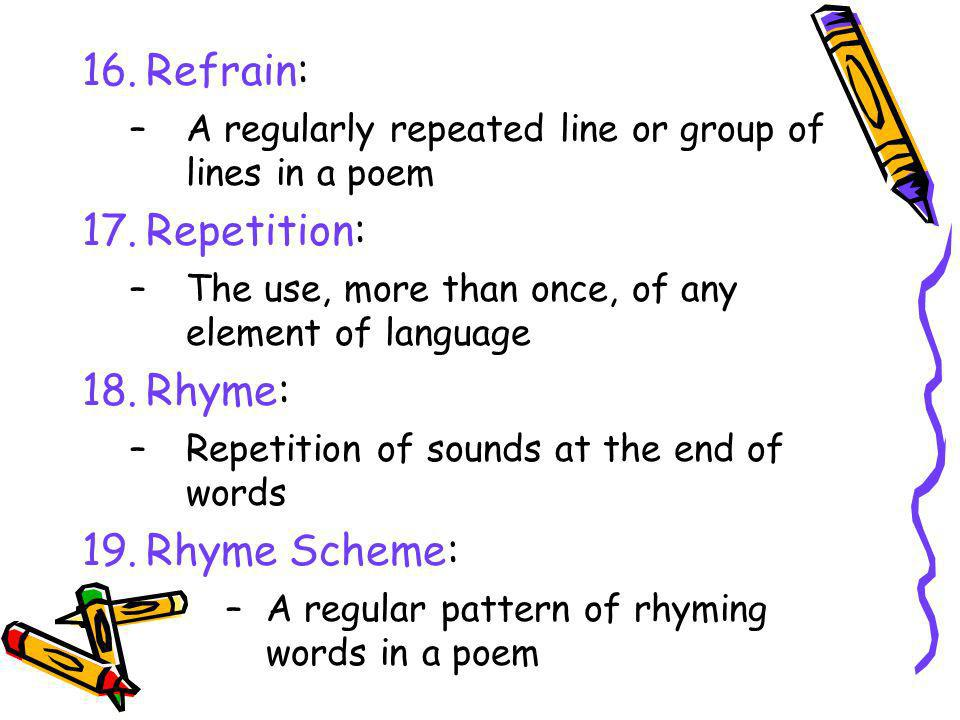 16.Refrain: –A regularly repeated line or group of lines in a poem 17.Repetition: –The use, more than once, of any element of language 18.Rhyme: –Repe