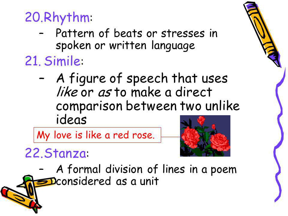 20.Rhythm : –Pattern of beats or stresses in spoken or written language 21.Simile : –A figure of speech that uses like or as to make a direct comparis