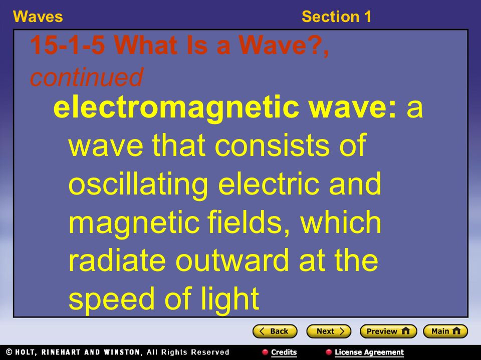 WavesSection 1 15-1-5 What Is a Wave , continued electromagnetic wave: a wave that consists of oscillating electric and magnetic fields, which radiate outward at the speed of light