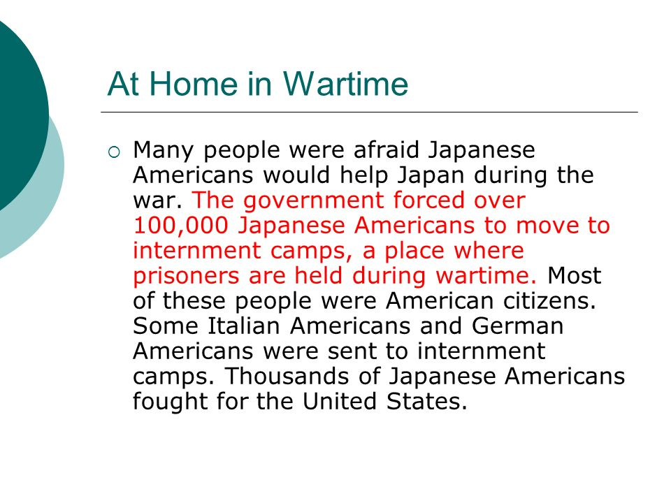 At Home in Wartime Many people were afraid Japanese Americans would help Japan during the war. The government forced over 100,000 Japanese Americans t