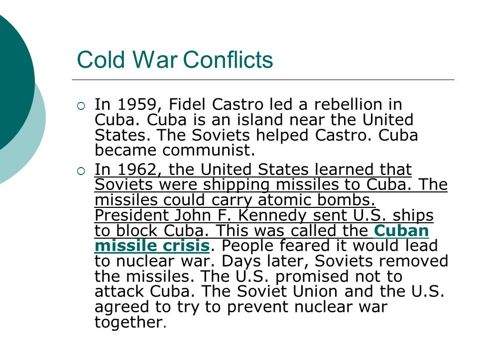 Cold War Conflicts In 1959, Fidel Castro led a rebellion in Cuba. Cuba is an island near the United States. The Soviets helped Castro. Cuba became com