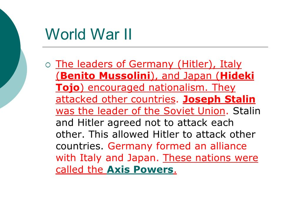 World War II The leaders of Germany (Hitler), Italy (Benito Mussolini), and Japan (Hideki Tojo) encouraged nationalism. They attacked other countries.
