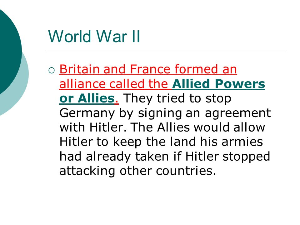 World War II Britain and France formed an alliance called the Allied Powers or Allies. They tried to stop Germany by signing an agreement with Hitler.