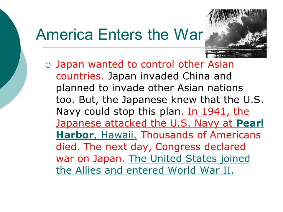America Enters the War Japan wanted to control other Asian countries. Japan invaded China and planned to invade other Asian nations too. But, the Japa